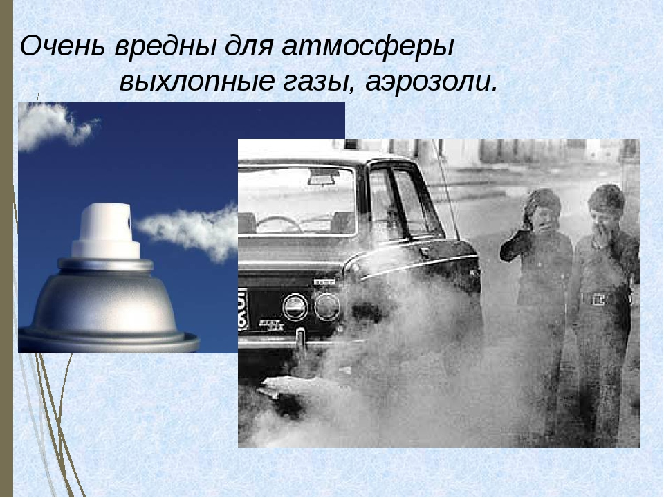 Очень вредны для атмосферы выхлопные газы, аэрозоли.