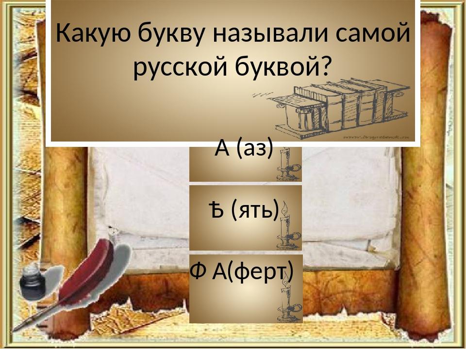 Какую букву называли самой русской буквой? А (аз) Ѣ (ять) Ф  (ферт)