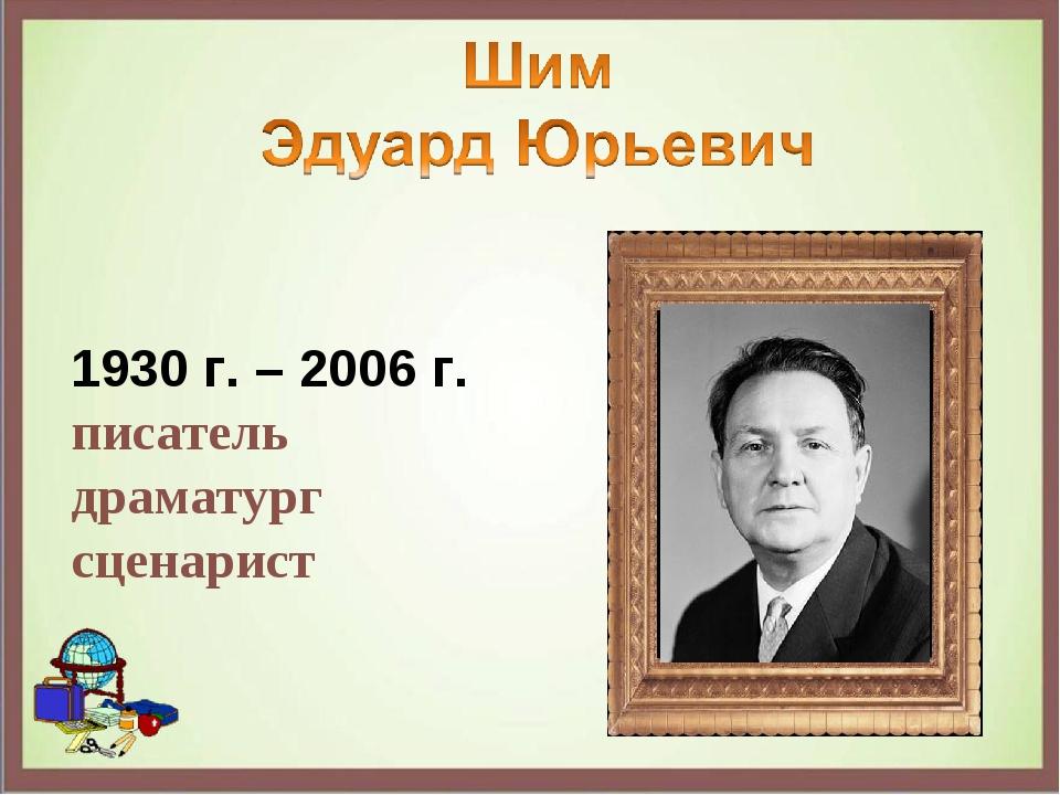 1930 г. – 2006 г. писатель драматург сценарист