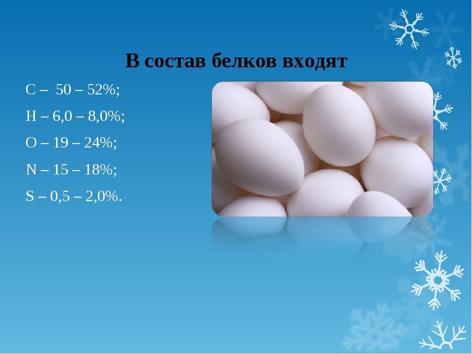 В состав белков входят С – 50 – 52%; Н – 6,0 – 8,0%; О – 19 – 24%; N – 15 – 1...