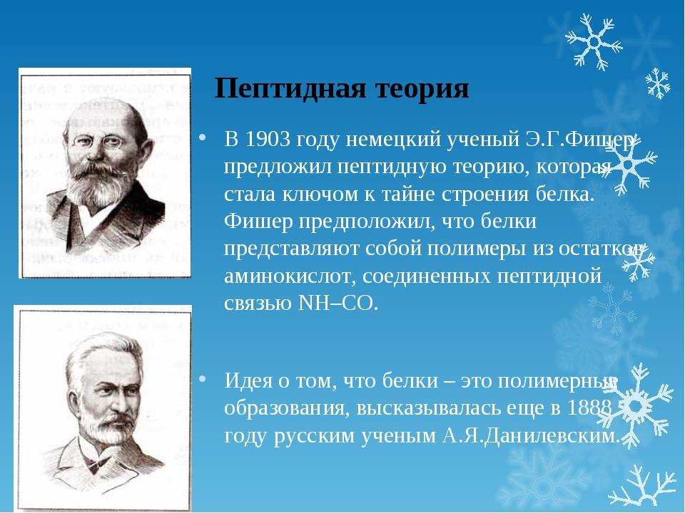 Пептидная теория В 1903 году немецкий ученый Э.Г.Фишер предложил пептидную те...