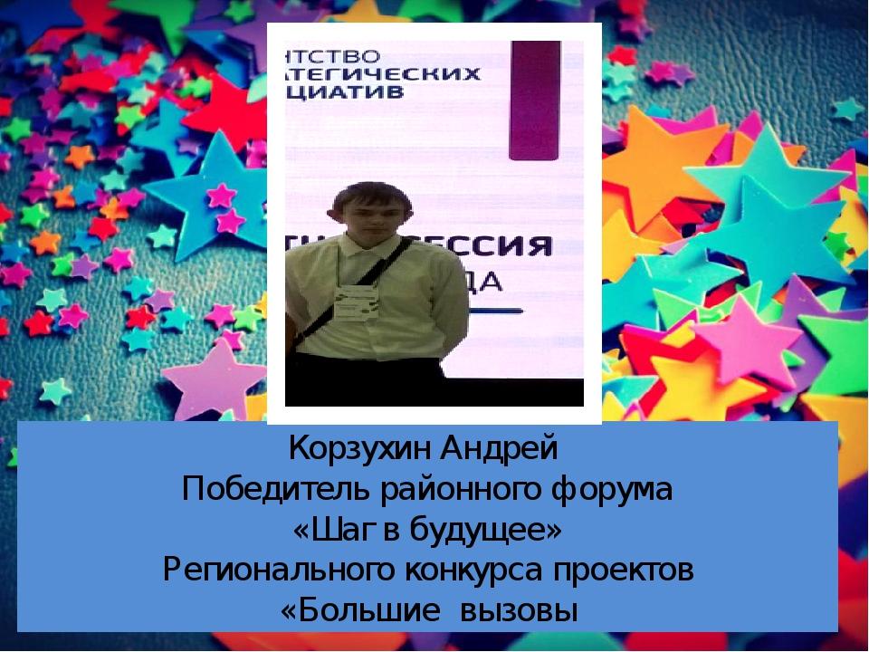 Корзухин Андрей Победитель районного форума «Шаг в будущее» Регионального кон...