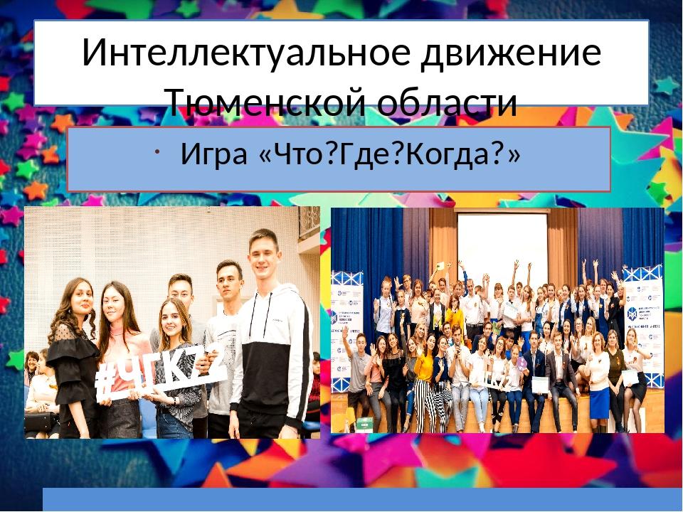 Интеллектуальное движение Тюменской области Игра «Что?Где?Когда?»