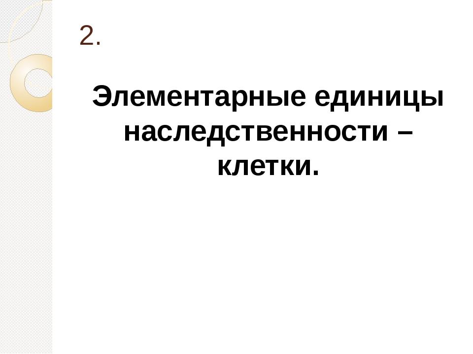 2. Элементарные единицы наследственности – клетки.