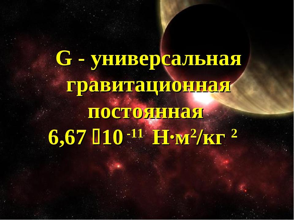 G - универсальная гравитационная постоянная 6,67 10 -11 Н·м2/кг 2