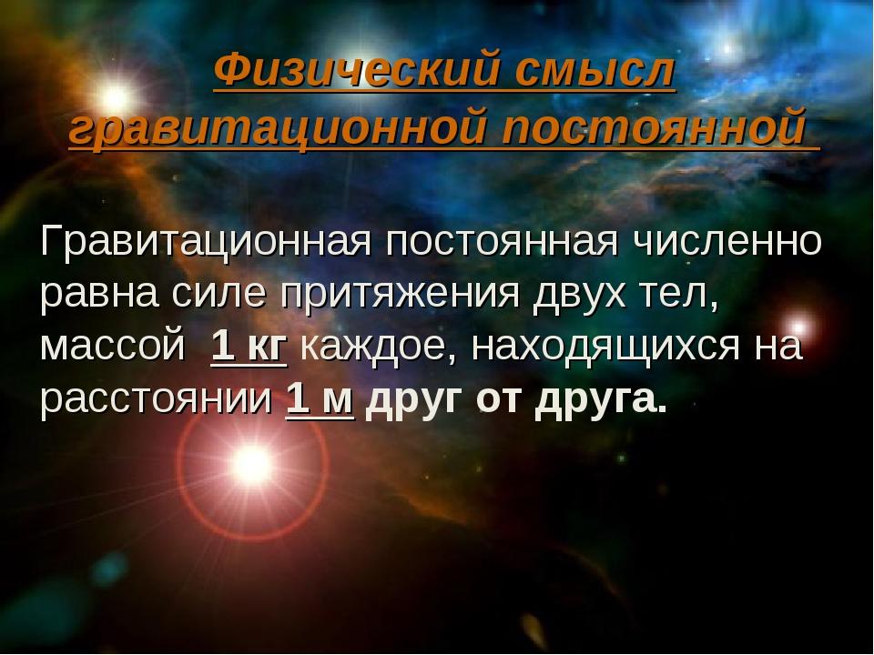 Физический смысл гравитационной постоянной Гравитационная постоянная численн...