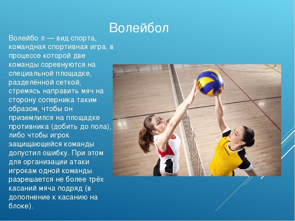 Волейбо́л — вид спорта, командная спортивная игра, в процессе которой две ком...