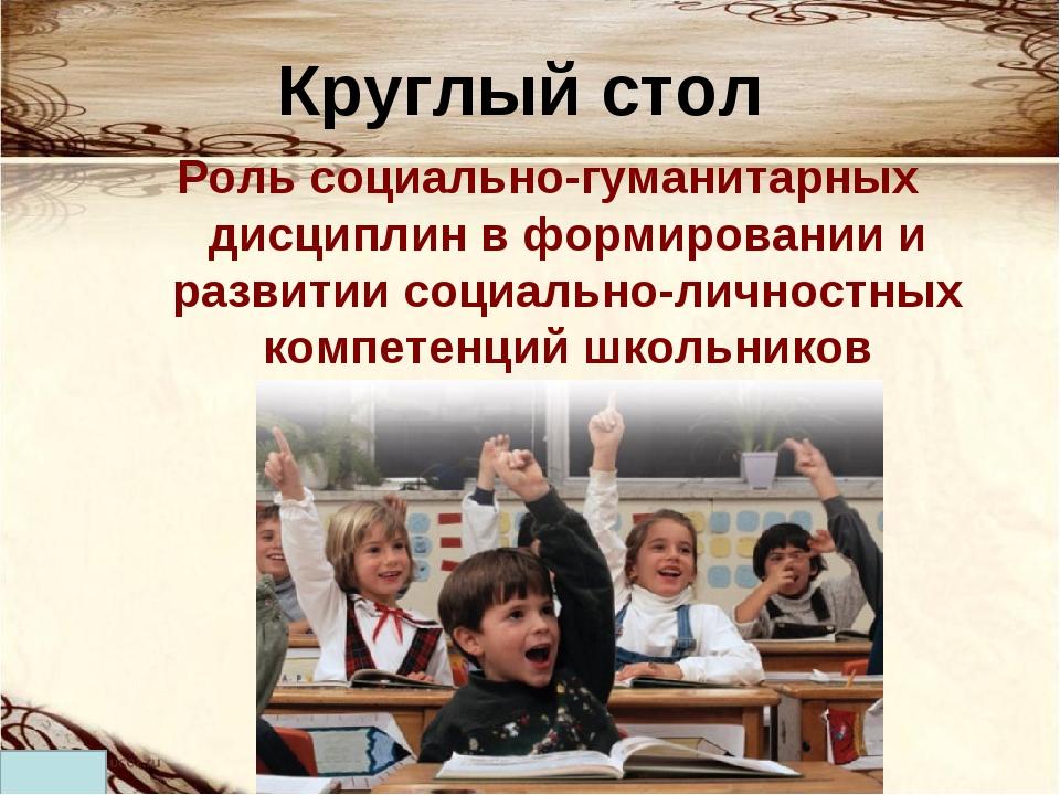 Круглый стол Роль социально-гуманитарных дисциплин в формировании и развитии...
