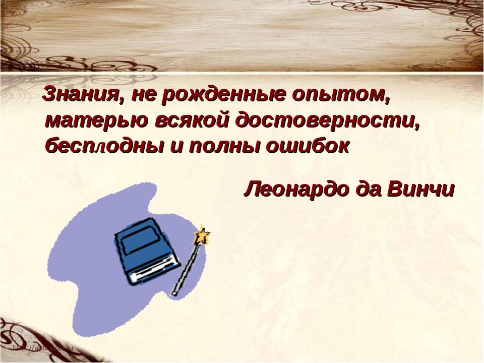 Знания, не рожденные опытом, матерью всякой достоверности, бесплодны и полны...