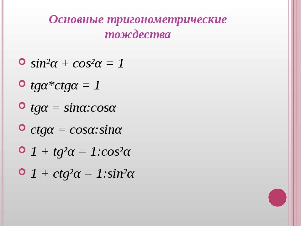 Основные тригонометрические тождества sin²α + cos²α = 1 tgα*ctgα = 1 tgα = si...