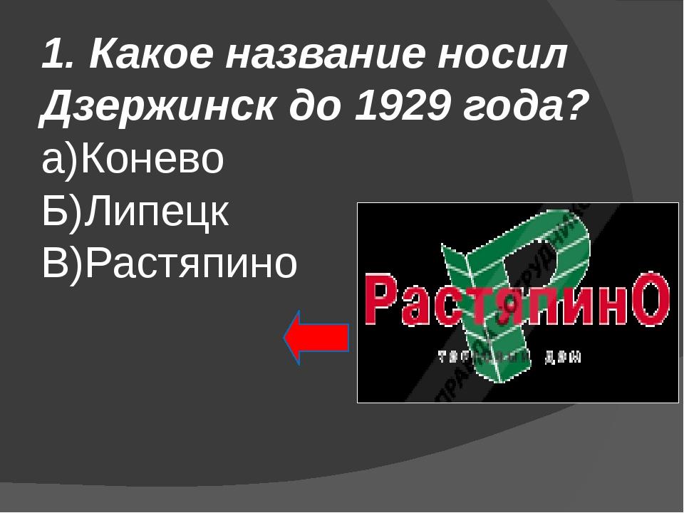 1. Какое название носил Дзержинск до 1929 года? а)Конево Б)Липецк В)Растяпино