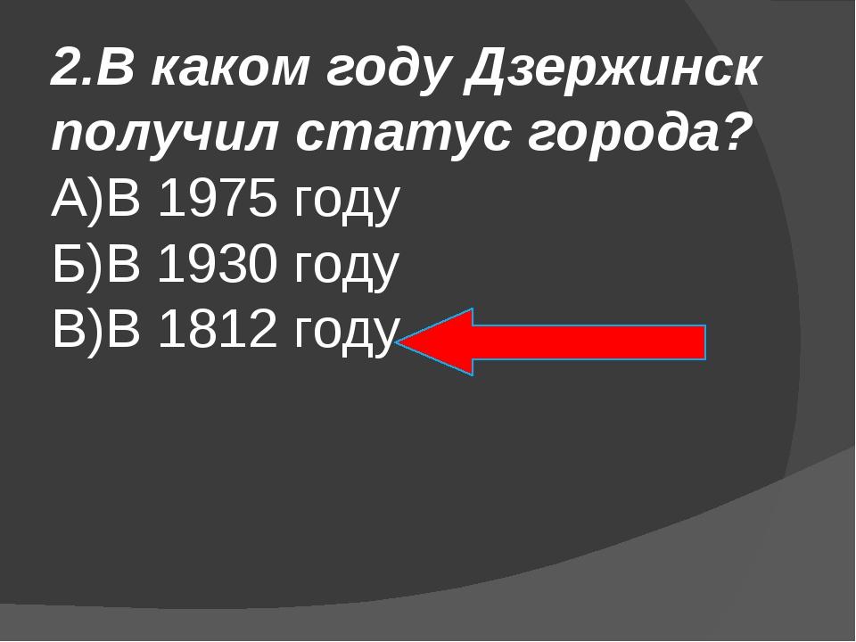 2.В каком году Дзержинск получил статус города? А)В 1975 году Б)В 1930 году В...