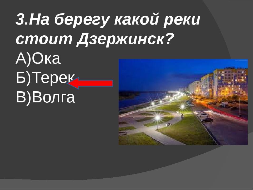 3.На берегу какой реки стоит Дзержинск? А)Ока Б)Терек В)Волга