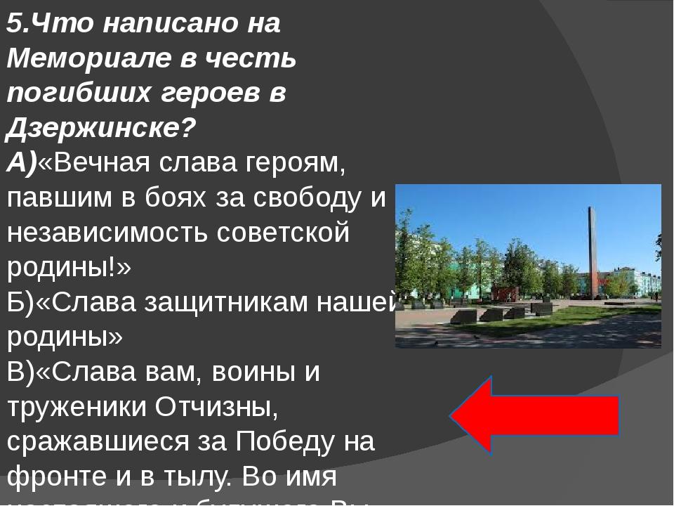 5.Что написано на Мемориале в честь погибших героев в Дзержинске? А)«Вечная с...