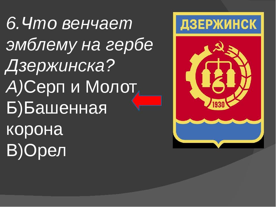 6.Что венчает эмблему на гербе Дзержинска? А)Серп и Молот Б)Башенная корона В...