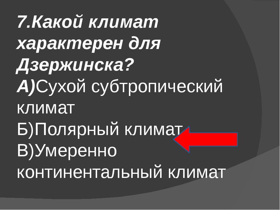 7.Какой климат характерен для Дзержинска? А)Сухой субтропический климат Б)Пол...