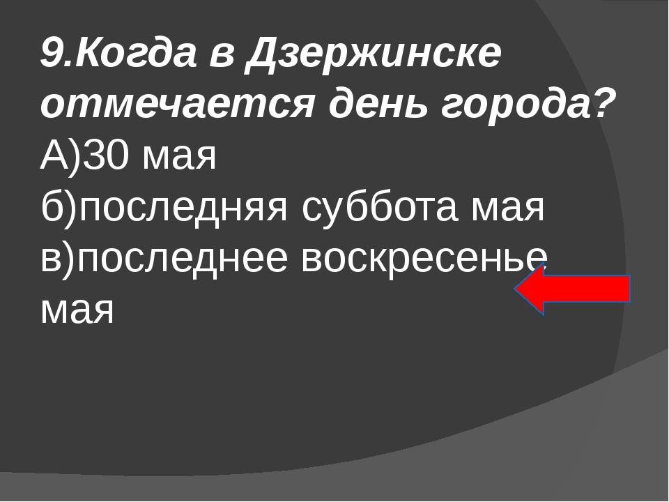 9.Когда в Дзержинске отмечается день города? А)30 мая б)последняя суббота мая...
