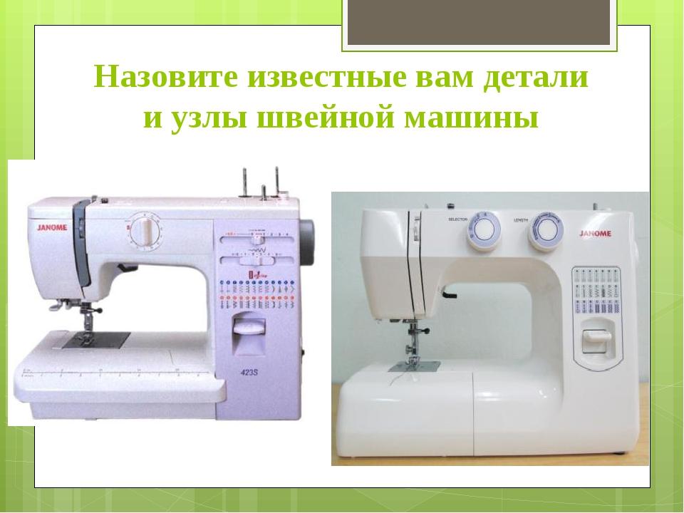 Назовите известные вам детали и узлы швейной машины