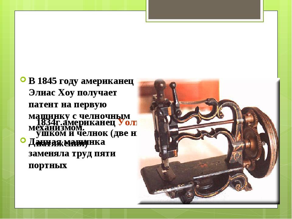 1834г.американец Уолтер Хант изобрел иглу с ушком и челнок (две нитки, но не...