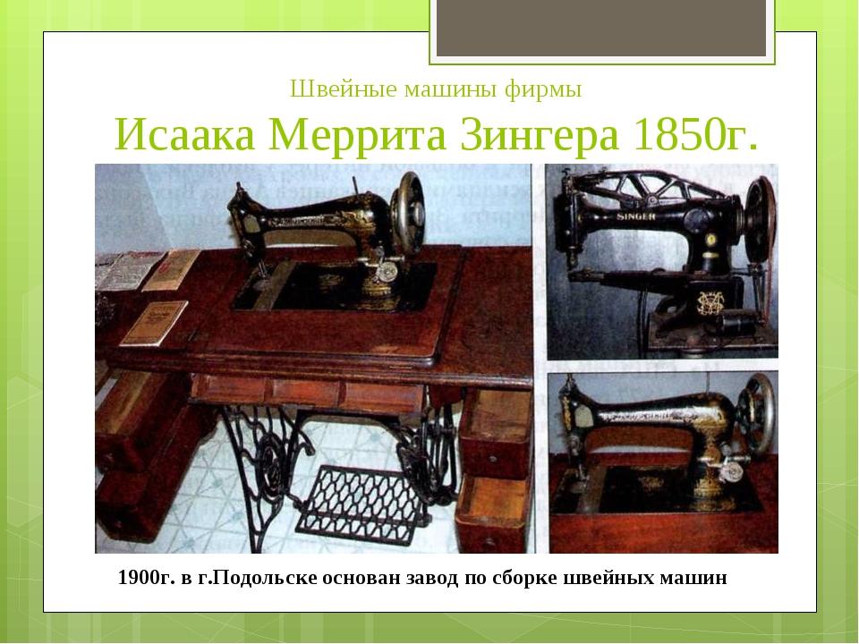 Швейные машины фирмы Исаака Меррита Зингера 1850г. 1900г. в г.Подольске осно...