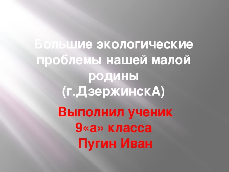 Большие экологические проблемы нашей малой родины (г.ДзержинскА) Выполнил уче...
