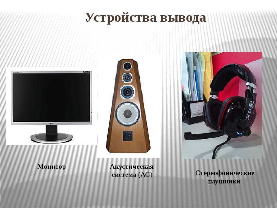 Устройства вывода Монитор Акустическая система(АС) Стереофонические наушники