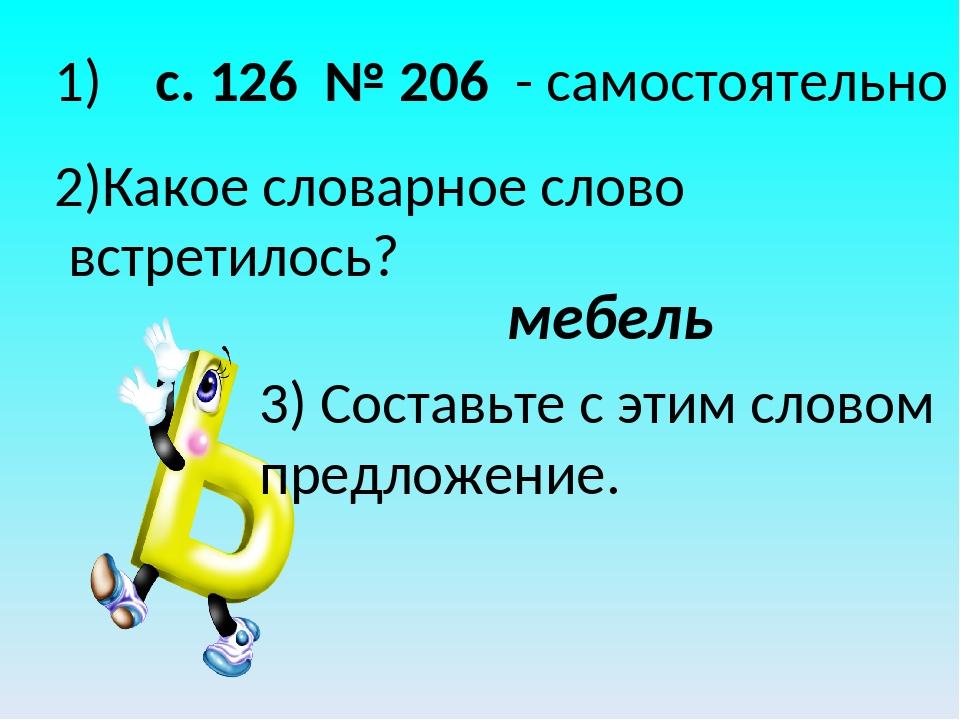 1) с. 126 № 206 - самостоятельно 2)Какое словарное слово встретилось? 3) Сост...