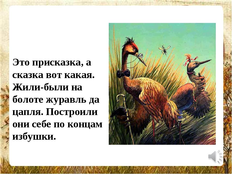 Это присказка, а сказка вот какая. Жили-были на болоте журавль да цапля. Пост...