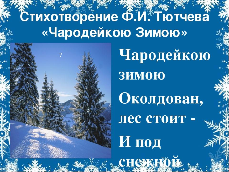 Стихотворение Ф.И. Тютчева «Чародейкою Зимою» Чародейкою зимою Околдован, лес...