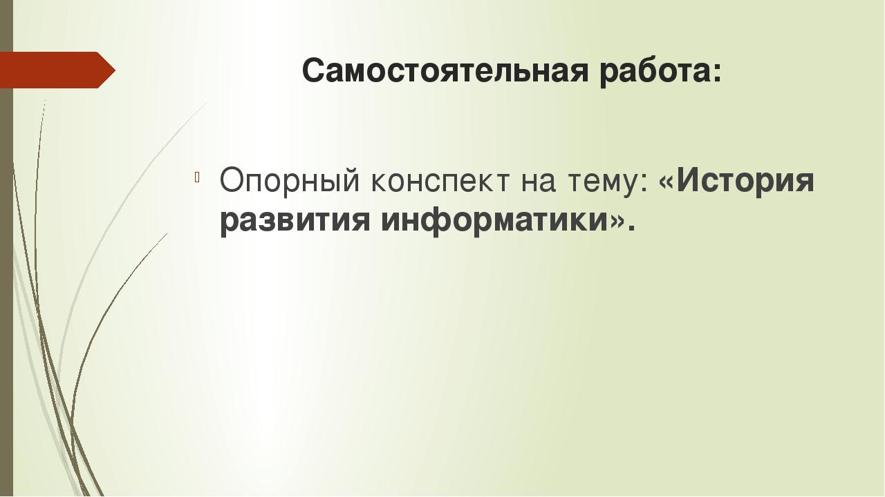 Самостоятельная работа: Опорный конспект на тему: «История развития информати...