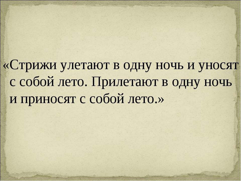 «Стрижи улетают в одну ночь и уносят с собой лето. Прилетают в одну ночь и пр...