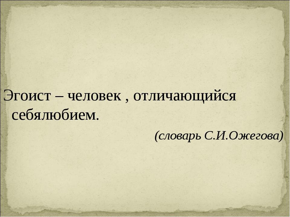 Эгоист – человек , отличающийся себялюбием. (словарь С.И.Ожегова)