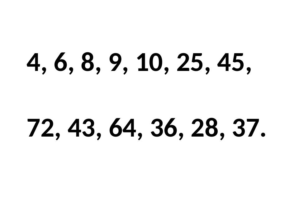 4, 6, 8, 9, 10, 25, 45, 72, 43, 64, 36, 28, 37.