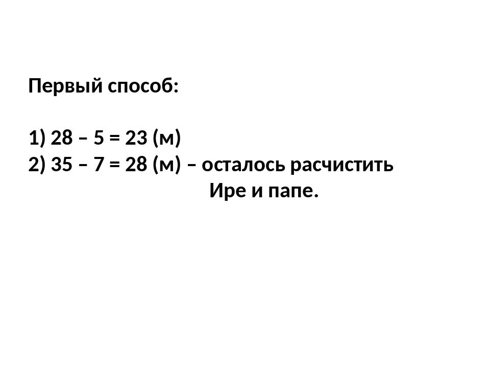 Первый способ: 1) 28 – 5 = 23 (м) 2) 35 – 7 = 28 (м) – осталось расчистить Ир...