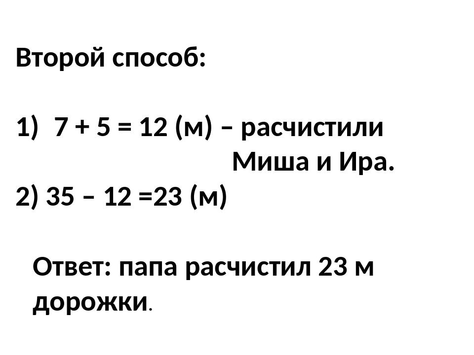 Второй способ: 7 + 5 = 12 (м) – расчистили Миша и Ира. 2) 35 – 12 =23 (м) Отв...