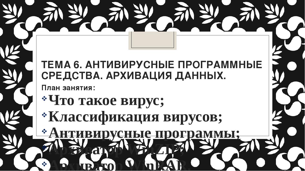ТЕМА 6. АНТИВИРУСНЫЕ ПРОГРАММНЫЕ СРЕДСТВА. АРХИВАЦИЯ ДАННЫХ. План занятия: Ч...