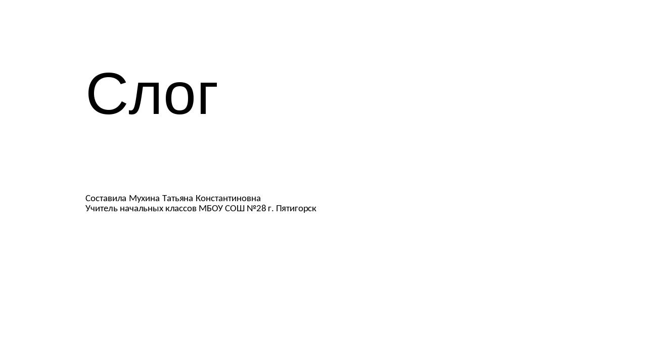 Слог Составила Мухина Татьяна Константиновна Учитель начальных классов МБОУ С...