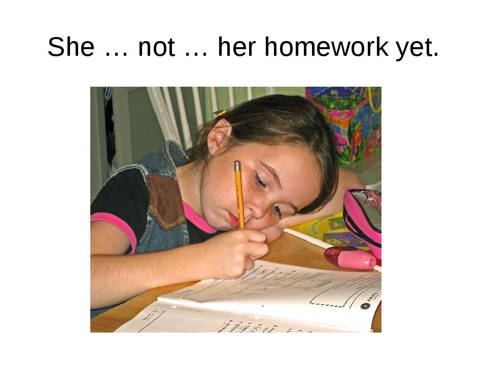 She … not … her homework yet.