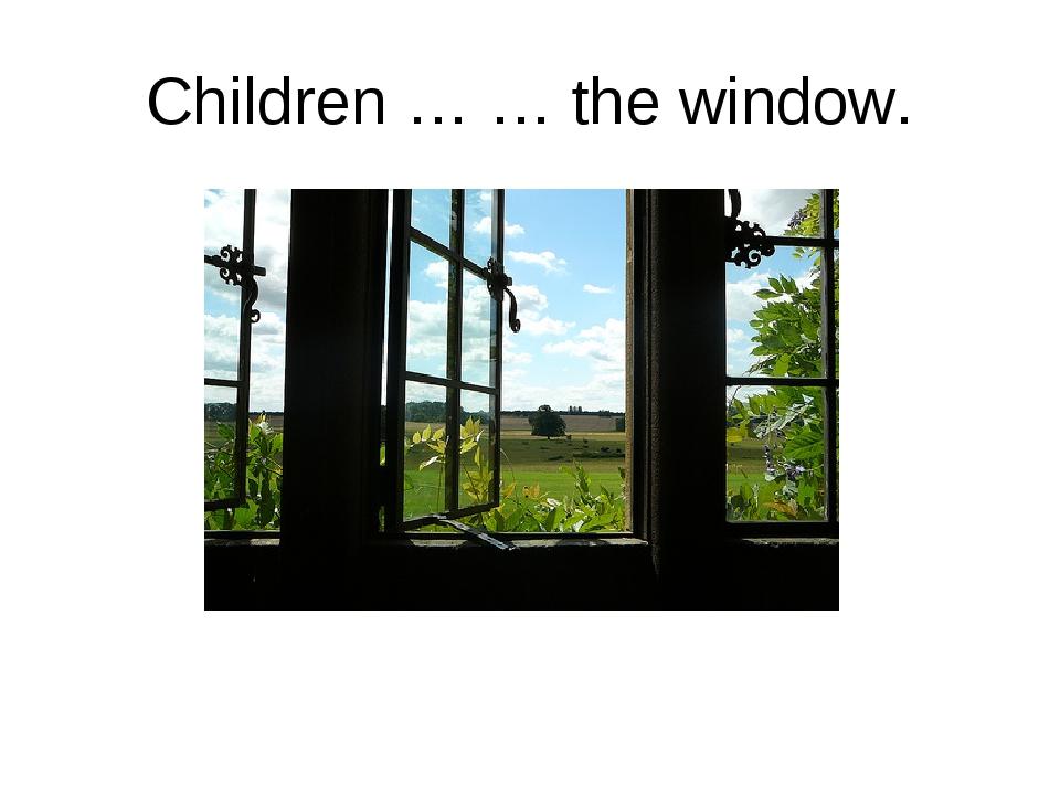 Children … … the window.