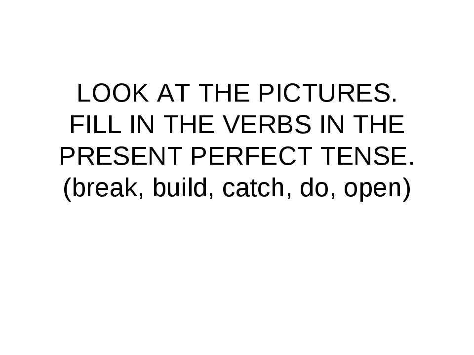 LOOK AT THE PICTURES. FILL IN THE VERBS IN THE PRESENT PERFECT TENSE. (break...