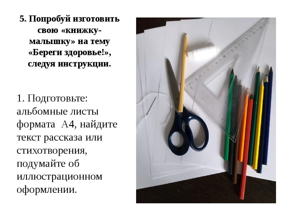 5. Попробуй изготовить свою «книжку-малышку» на тему «Береги здоровье!», след...