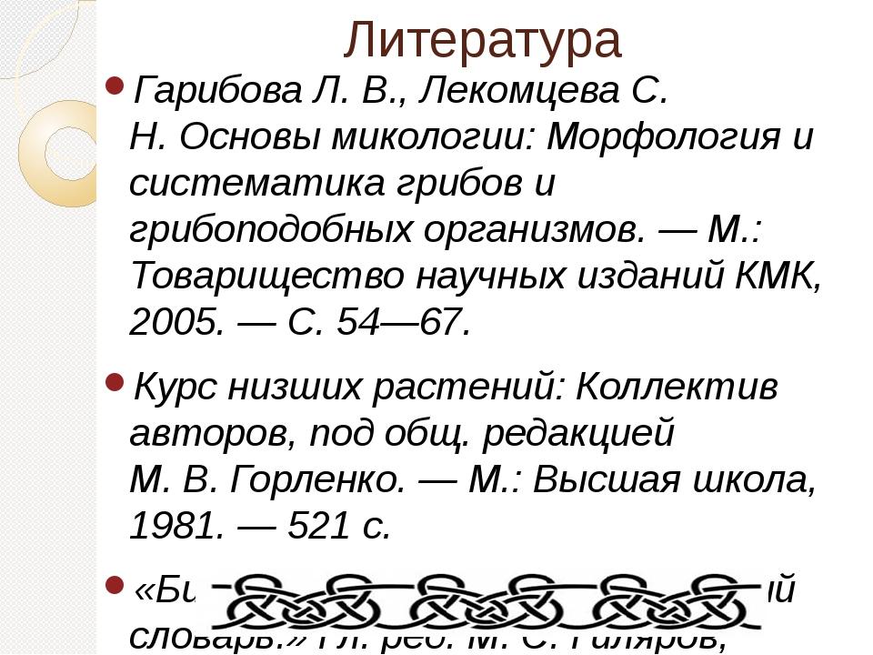 Литература Гарибова Л. В., Лекомцева С. Н.Основы микологии: Морфология и сис...
