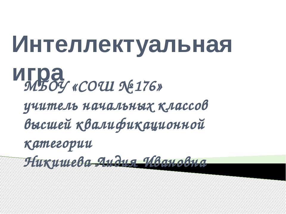 Интеллектуальная игра МБОУ «СОШ № 176» учитель начальных классов высшей квали...
