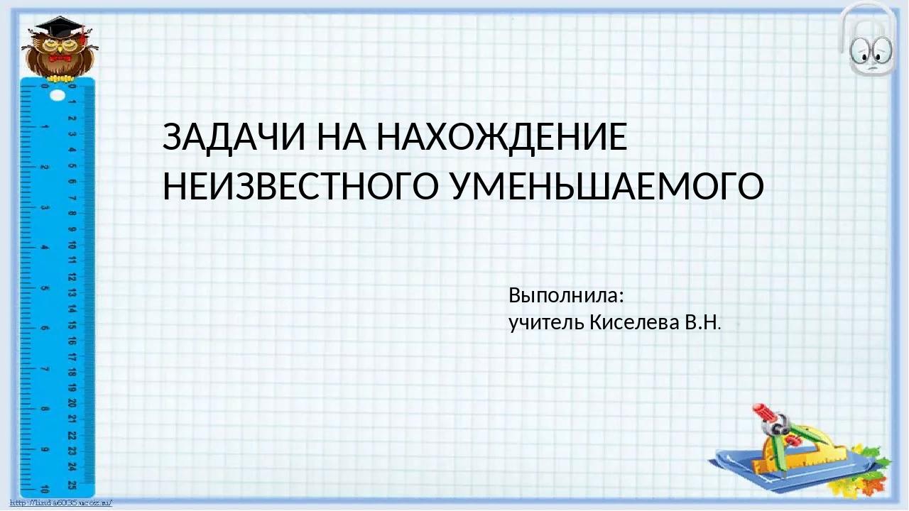 ЗАДАЧИ НА НАХОЖДЕНИЕ НЕИЗВЕСТНОГО УМЕНЬШАЕМОГО Выполнила: учитель Киселева В...