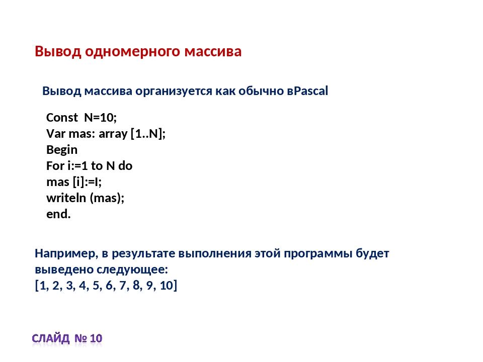 Вывод одномерного массива Const N=10; Var mas: array [1..N]; Begin For i:=1 t...