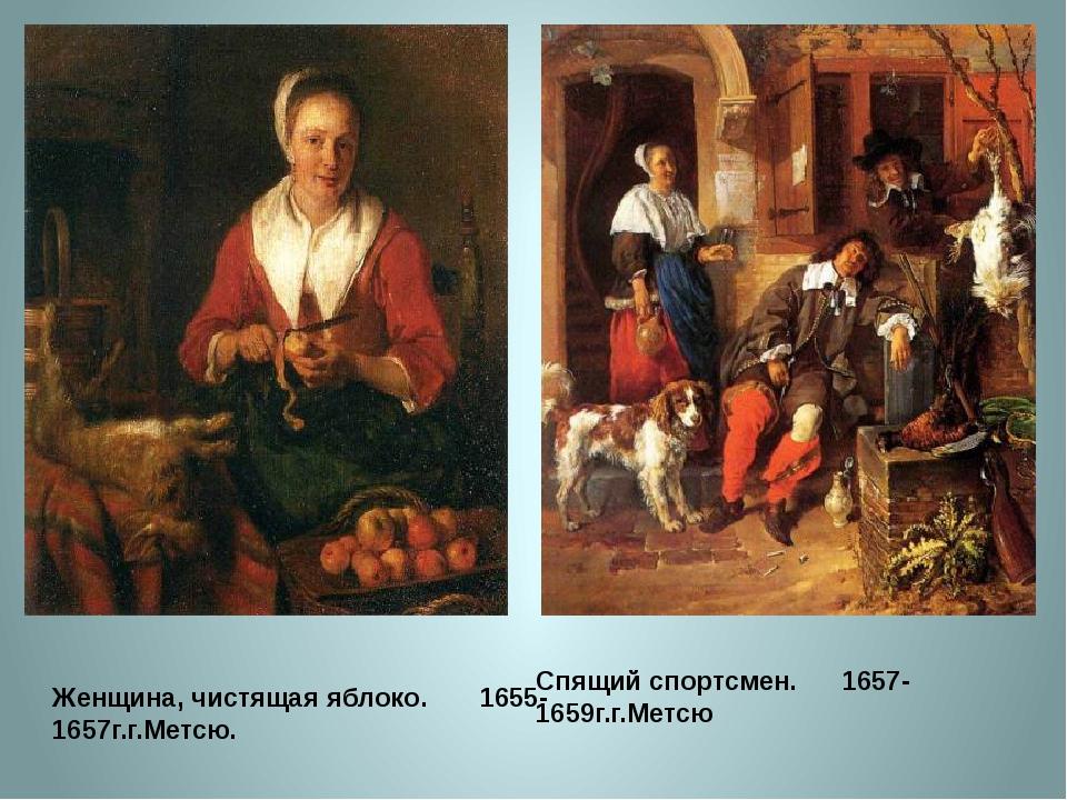 Женщина, чистящая яблоко. 1655-1657г.г.Метсю. Спящий спортсмен. 16...