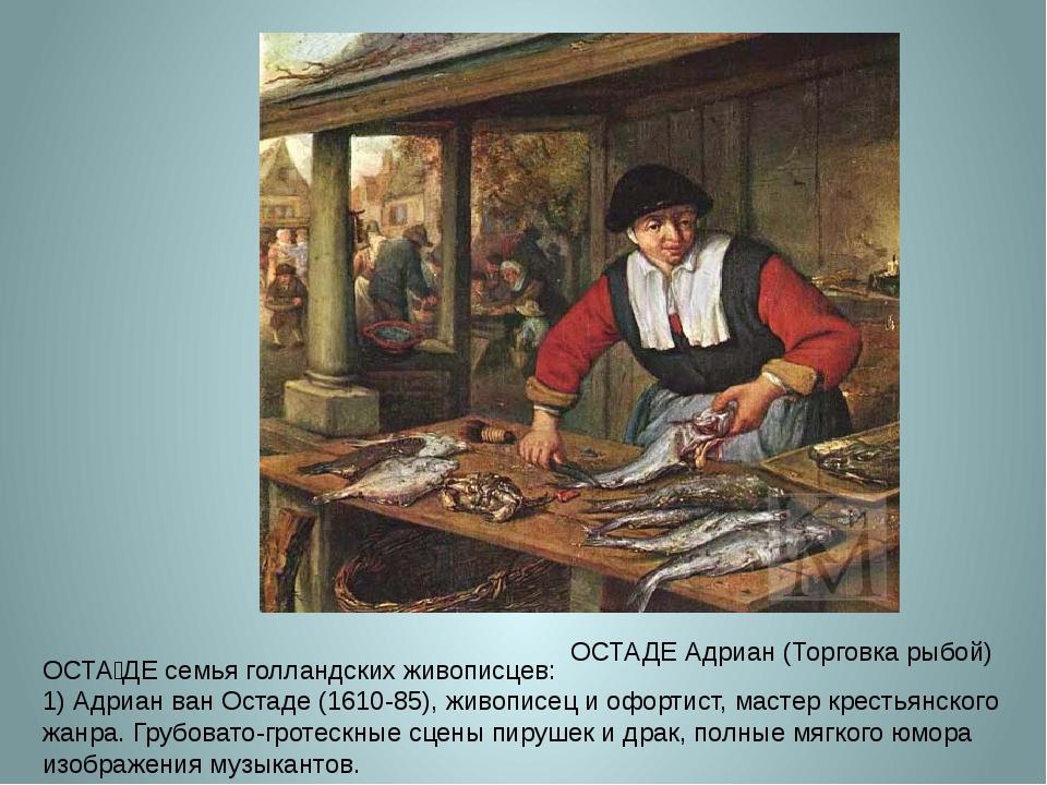 ОСТАДЕ Адриан (Торговка рыбой) ОСТА́ДЕ семья голландских живописцев: 1) Адриа...