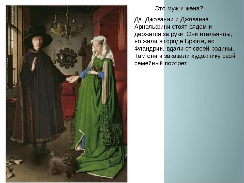 Это муж и жена? Да. Джованни и Джованна Арнольфини стоят рядом и держатся за...