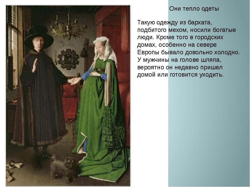 Они тепло одеты Такую одежду из бархата, подбитого мехом, носили богатые люди...