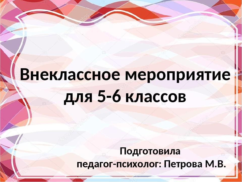 Внеклассное мероприятие для 5-6 классов Подготовила педагог-психолог: Петров...